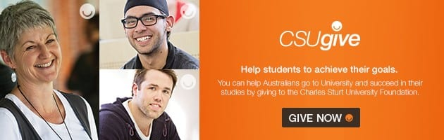 CSUgive. Help students to achieve their goals. You can help Australians go to University and succeed in their studies by giving to the Charles Sturt University Foundation. Give Now.